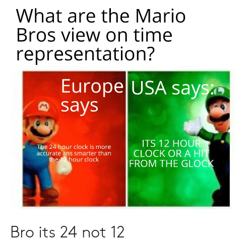 ans: What are the Mario  Bros view on time  representation?  Europe USA says  says  ITS 12 HOUR  CLOCK OR A HIT  FROM THE GLOCK  The 24 hour clock is more  accurate ans smarter than  the 12 hour clock Bro its 24 not 12
