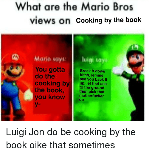 Ass, Bitch, and Mario: What are the Mario Bros  views on Cooking by the book  D Mario says uigi sa  Y  You gotta  do the  Break it down  bitch, lemme  see you back it  cooking by up thet gratns  cooking bvup, let that ass  the book,then pick unat  you knowmothertucker  y-