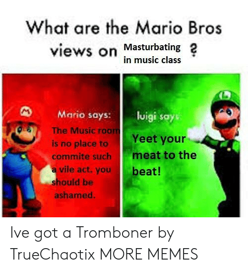 The A: What are the Mario Bros  views on Masturbating 2  in music class  Mario says: lisays  OS  The Music roo  Yeet your  is no place to  commite such meat to the  a vile act.you  beat!  hould be  ashamed Ive got a Tromboner by TrueChaotix MORE MEMES