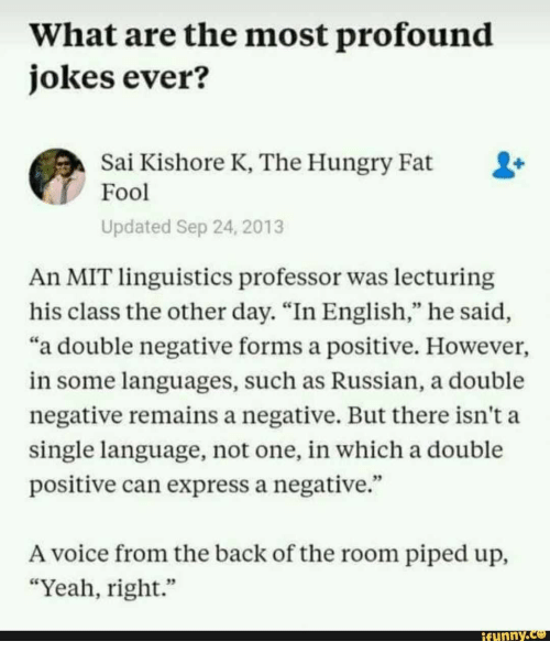 """Funny, Hungry, and Yeah: What are the most profound  jokes ever?  Sai Kishore K, The Hungry Fat  Fool  Updated Sep 24, 2013  An MIT linguistics professor was lecturing  his class the other day. """"In English,"""" he said,  """"a double negative forms a positive. However,  in some languages, such as Russian, a double  negative remains a negative. But there isn't a  single language, not one, in which a double  positive can express a negative.""""  A voice from the back of the room piped up,  """"Yeah, right.""""  funny"""