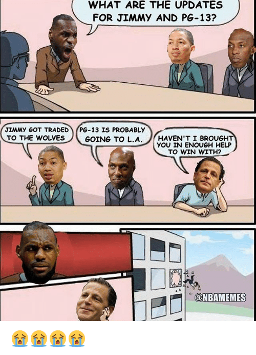 Nba, Help, and Wolves: WHAT ARE THE UPDATES  FOR JIMMY AND PG-13?  JIMMY GOT TRADED  PG-13 IS PROBABLY  GOING TO L.A  HAVEN'T I BROUGH  TO THE WOLVES  YOU IN ENOUGH HELP  TO WIN WITH?  GaNBAMEMES 😭😭😭😭