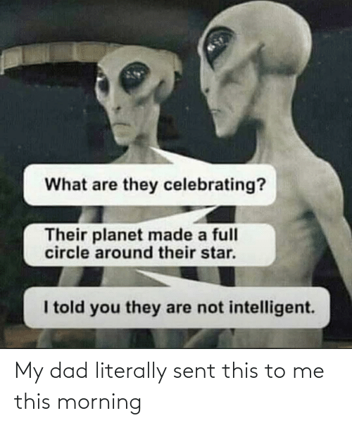 celebrating: What are they celebrating?  Their planet made a full  circle around their star.  I told you they are not intelligent. My dad literally sent this to me this morning