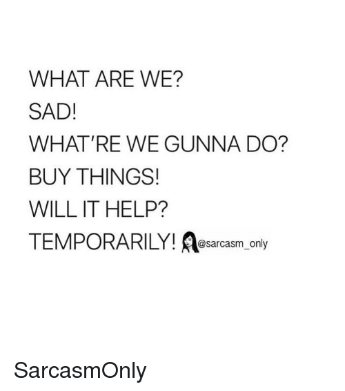 Funny, Memes, and Help: WHAT ARE WE?  SAD!  WHAT'RE WE GUNNA DO?  BUY THINGS!  WILL IT HELP?  TEMPORARILY! esarcasm only SarcasmOnly