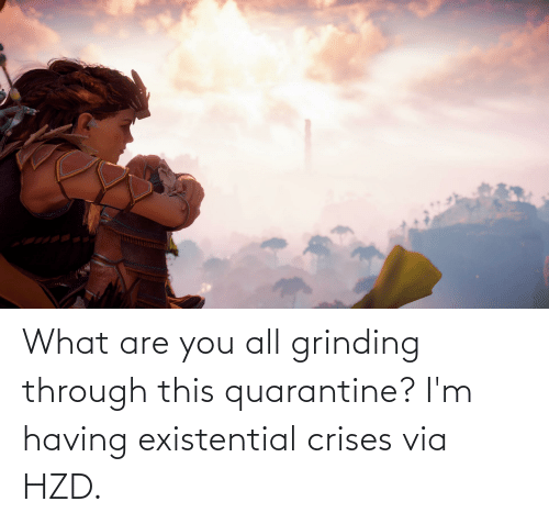 what are: What are you all grinding through this quarantine? I'm having existential crises via HZD.