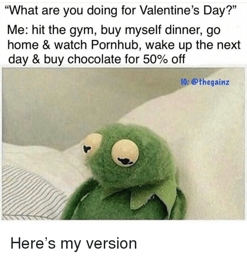 "Gym, Memes, and Pornhub: ""What are you doing for Valentine's Day?""  Me: hit the gym, buy myself dinner, go  home & watch Pornhub, wake up the next  day & buy chocolate for 50% off  05  IG: @thegainz Here's my version"