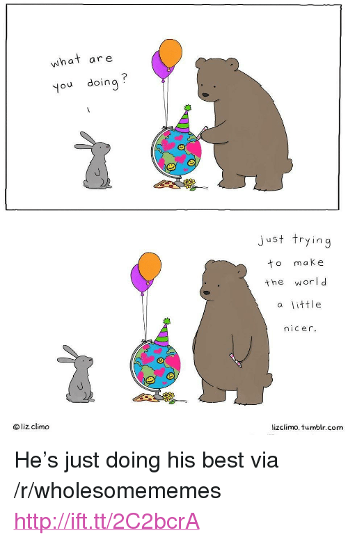 """Lizclimo Tumblr: what are  you doing  just trying  to make  the worl d  a little  nicer.  O liz climd  lizclimo. tumblr.com <p>He's just doing his best via /r/wholesomememes <a href=""""http://ift.tt/2C2bcrA"""">http://ift.tt/2C2bcrA</a></p>"""