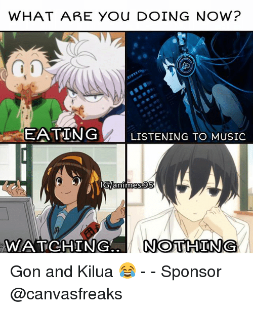 Memes, Music, and 🤖: WHAT ARE YOU DOING NOW?  EATING LISTENING TO MUSIC  animes  WATCHING  NOTHING Gon and Kilua 😂 - - Sponsor @canvasfreaks