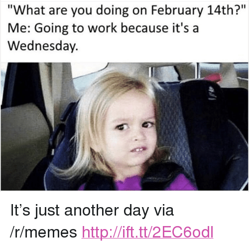 "Memes, Work, and Http: ""What are you doing on February 14th?""  Me: Going to work because it's a  Wednesday. <p>It&rsquo;s just another day via /r/memes <a href=""http://ift.tt/2EC6odl"">http://ift.tt/2EC6odl</a></p>"