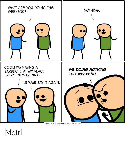 Happiness Explosm: WHAT ARE YOU DOING THIS  WEEKEND?  NOTHING  COOL! I'M HAVING A  BARBECUE AT MY PLACE,  EVERYONE'S GONNA-  I'M DOING NOTHING  THIS WEEKEND.  LEMME SAY IT AGAIN.  Cyanide and Happiness  Explosm.net Meirl