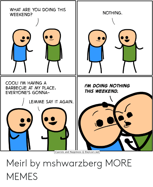 Happiness Explosm: WHAT ARE YOU DOING THIS  WEEKEND?  NOTHING  COOL! I'M HAVING A  BARBECUE AT MY PLACE,  EVERYONE'S GONNA-  Ps DOING NOTHING  THIS WEEKEND.  LEMME SAY IT AGAIN.  Cyanide and Happiness  Explosm.net Meirl by mshwarzberg MORE MEMES