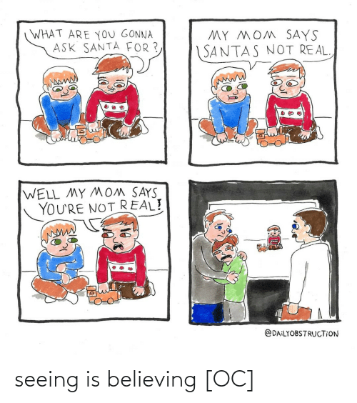 Believing: WHAT ARE YoU GONNA  ASK SANTA FOR ?  MY MOM SAYS  SANTAS NOT REAL  WELL MY MOM SAYS  YOU'RE NOT REAL!  @DAILYOBSTRUCTION seeing is believing [OC]