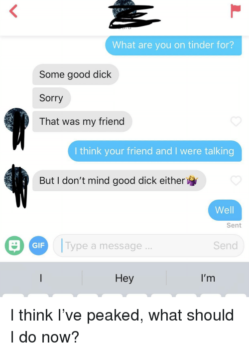 Peaked: What are you on tinder for?  Some good dick  Sorry  That was my friend  I think your friend and I were talking  But I don't mind good dick either  Well  Sent  Type a message  Send  GIF  Hey  I'r I think I've peaked, what should I do now?