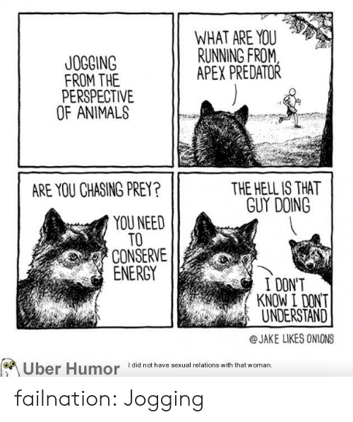 Energy, Tumblr, and Animal: WHAT ARE YOU  RUNNING FROM  APEX PREDATOR  JOGOING  FROM THE  PERSPECTIVE  OF ANIMAL  THE HELL IS THAT  GUY DOING  ARE YOU CHASING PREY?  YOU NEED  TO  CONSERVE  ENERGY  I DON'T  KNOW I DONT  UNDERSTAND  @JAKE LIKES ONIONS  I did not have sexual relations with that woman failnation:  Jogging