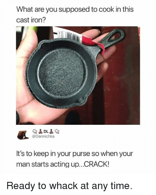 Dank, Time, and Acting: What are you supposed to cook in this  cast iron?  @Dannichka  It's to keep in your purse so when your  man starts acting up...CRACK! Ready to whack at any time.