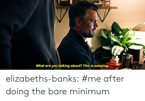 what-are-you-talking-about: What are you talking about? This is amazing. elizabeths-banks:  #me after doing the bare minimum