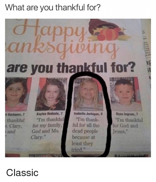 "Funny, Meme, and Classical: What are you thankful for?  d appy  are you thankful for?  Keyfee Bedsole, 7  Isabella Jerhigan, B  Ryan Ingram, 7  thankful  I'm thankful  I'm thank  ""I'm thankful  Clary, for my family.  ful for all the  or God and  God and Ms. dead people  Jesus.  Clary.  because at  least they  tried."" Classic"