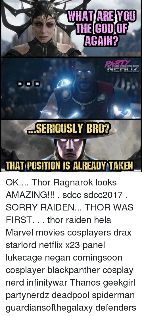 God, Memes, and Movies: WHAT ARE YOU  THE GOD OF  AGAIN?  PART  SERIOUSLY BRO?  THAT POSITION IS ALREADY TAKEN OK.... Thor Ragnarok looks AMAZING!!! . sdcc sdcc2017 . SORRY RAIDEN... THOR WAS FIRST. . . thor raiden hela Marvel movies cosplayers drax starlord netflix x23 panel lukecage negan comingsoon cosplayer blackpanther cosplay nerd infinitywar Thanos geekgirl partynerdz deadpool spiderman guardiansofthegalaxy defenders