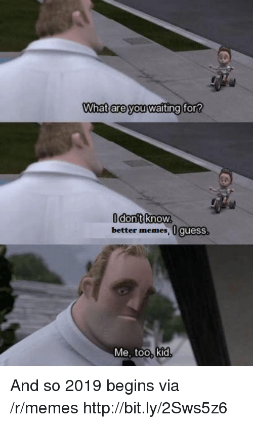 Memes, Guess, and Http: What are you waiting  for  Odont know,  better memes, 0 guess  Me, too, kid And so 2019 begins via /r/memes http://bit.ly/2Sws5z6