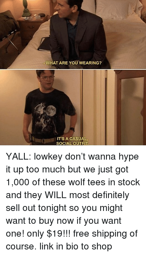 Definitely, Hype, and Memes: WHAT ARE YOU WEARING?  IT'S A CASUAL,  SOCIAL OUTFIT YALL: lowkey don't wanna hype it up too much but we just got 1,000 of these wolf tees in stock and they WILL most definitely sell out tonight so you might want to buy now if you want one! only $19!!! free shipping of course. link in bio to shop