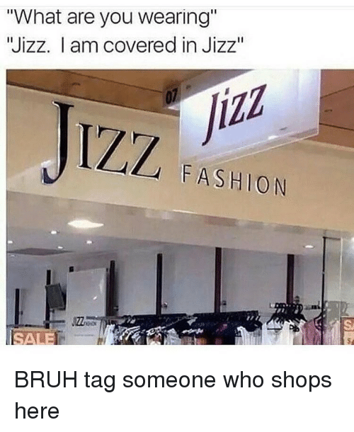 "Jizzs: ""What are you wearing""  Wizz. I am covered in Jizz""  JIZZ  FASHION BRUH tag someone who shops here"