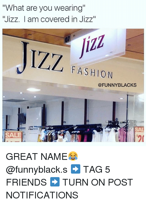 "Jizzs: ""What are you wearing""  Wizz. I am covered in Jizz  JIZZ  FASHION  @FUNNY BLACKS  JIZZ  SALE GREAT NAME😂 @funnyblack.s ➡️ TAG 5 FRIENDS ➡️ TURN ON POST NOTIFICATIONS"