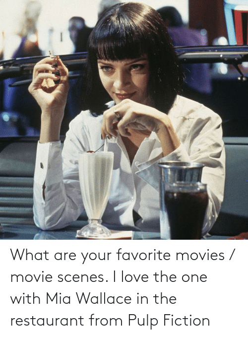 what are: What are your favorite movies / movie scenes. I love the one with Mia Wallace in the restaurant from Pulp Fiction