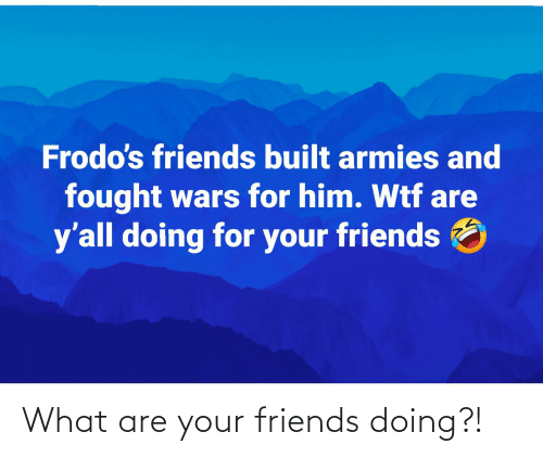 what are: What are your friends doing?!