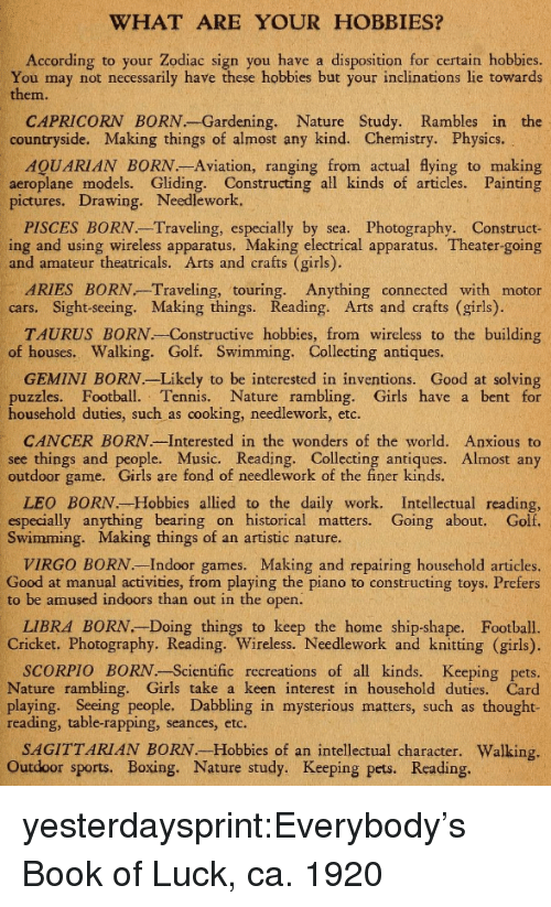 Boxing, Cars, and Football: WHAT ARE YOUR HOBBIES?  According to your Zodiac sign you have a disposition for certain hobbies  You may not necessarily have these hobbies but your inclinations lie towards  them.  CAPRICORN BORN.-Gardening. Nature Study. Rambles in the  countryside. Making things of almost any kind. Chemistry. Physics.  AQUARIAN BORN.-Aviation, ranging from actual flying to making  aeroplane models. Gliding. Constructing all kinds of articles. Painting  pictures. Drawing. Needlework.  PISCES BORN.-Traveling, especially by sea. Photography. Construct-  ing and using wireless apparatus. Making electrical apparatus. Theater-going  and amateur theatricals. Arts and crafts (girls).  cars. Sight-seeing. Making things. Reading. Arts and crafts (girls).  of houses. Walking. Golf. Swimming. Collecting antiques  ARIES BORN Traveling, touring. Anything connected with motor  TAURUS BORN. Constructive hobbies, from wireless to the building  GEMINI BORN. Likely to be interested in inventions. Good at solving  puzzles. Football. Tennis. Nature rambling. Girls have a bent for  household duties, such as cooking, needlework, etc  CANCER BORN.-Interested in the wonders of the world. Anxious to  see things and people. Music. Reading. Collecting antiques. Almost any  outdoor game. Girls are fond of needlework of the finer kinds.  LEO BORN.-Hobbies allied to the daily work. Intellectual reading,  especially anything bearing on historical matters. Going about. Golf  Swimming. Making things of an artistic nature.  VIRGO BORN. Indoor games. Making and repairing household articles  Good at manual activities, from playing the piano to constructing toys. Prefers  to be amused indoors than out in the open  LIBRA BORN.-Doing things to keep the home ship-shape. Football.  Cricket. Photography. Reading. Wireless. Needlework and knitting (girls)  SCORPIO BORN.-Scientific recreations of all kinds. Keeping pets  Nature rambling. Girls take a keen interest in household duties. Card  play