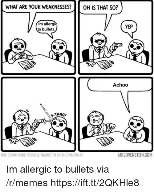 Memes, Com, and Comic: WHAT ARE YOUR WEAKNESSES?OH IS THAT SO?  I'm allergic  to bullets  YEP  Achoo  TANG/  THIS COMIC MADE POSSIBLE THANKS TO BRIAN ZIMMERMAN  MRLOVENSTEIN.COM Im allergic to bullets via /r/memes https://ift.tt/2QKHle8