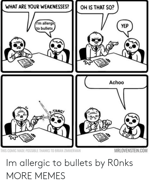 Dank, Memes, and Target: WHAT ARE YOUR WEAKNESSES?OH IS THAT SO?  I'm allergic  to bullets  YEP  Achoo  TANG/  THIS COMIC MADE POSSIBLE THANKS TO BRIAN ZIMMERMAN  MRLOVENSTEIN.COM Im allergic to bullets by R0nks MORE MEMES