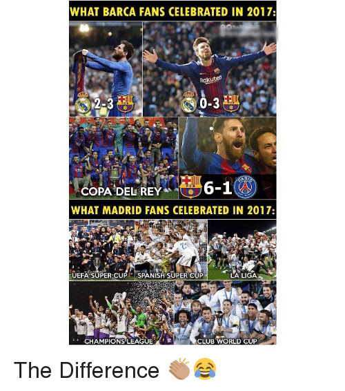 Club, Memes, and Rey: WHAT BARCA FANS CELEBRATED IN 2017:  Rakuten  2-3  COPA!DEL REY^^e ラ6-1  WHAT MADRID FANS CELEBRATED IN 2017:  UEFA SUPER CUP SPANISH SUPER CUP  LA LIGA  CHAMPIONS'LEAGUE.  d,  CLUB WORLD CUP The Difference 👏🏽😂