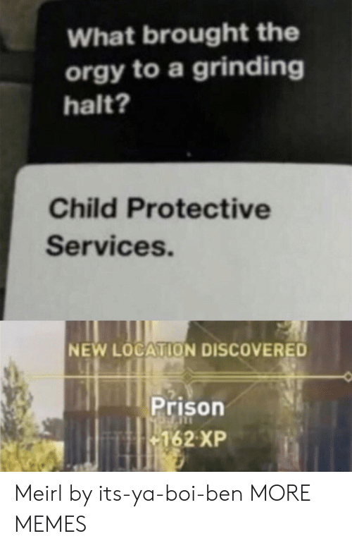 Dank, Memes, and Orgy: What brought the  orgy to a grinding  halt?  Child Protective  Services.  NEW LOCATION DISCOVERED  Prison  162 XP Meirl by its-ya-boi-ben MORE MEMES