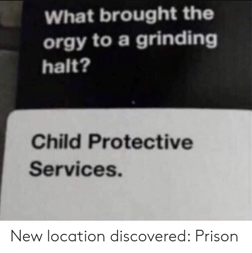 services: What brought the  orgy to a grinding  halt?  Child Protective  Services. New location discovered: Prison