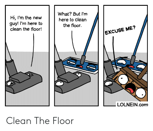 Com, New, and What: What? But I'm  here to clean  the floor  Hi, I'm the new  guy! I'm here to  clean the floor!  EXCUSE ME?  LOLNEIN.com Clean The Floor