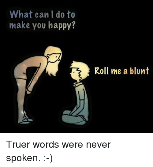 Blunts, Memes, and 🤖: What can I do to  make you happy?  Roll me a blunt Truer words were never spoken. :-)