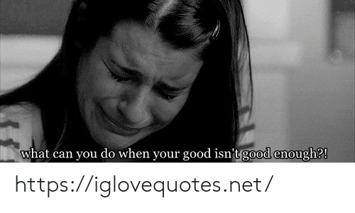 Good, Net, and Can: what can you do when your good isn't good enough?! https://iglovequotes.net/