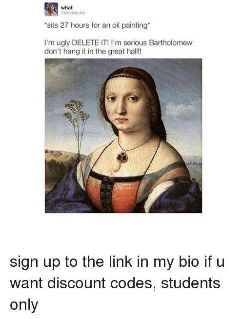 Memes, Ugly, and Link: what  chanelpuke  sits 27 hours for an oil painting  I'm ugly DELETE IT! I'm serious Bartholomew  don't hang it in the great hall! sign up to the link in my bio if u want discount codes, students only