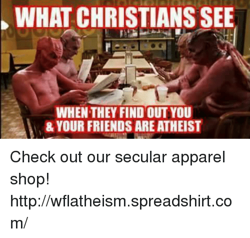 Friends, Memes, and Http: WHAT CHRISTIANSSEE  WHEN THEY FIND OUTYOU  & YOUR FRIENDS ARE ATHEIST Check out our secular apparel shop! http://wflatheism.spreadshirt.com/