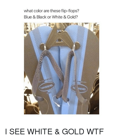 white gold: what color are these flip-flops?  Blue & Black or White & Gold? I SEE WHITE & GOLD WTF