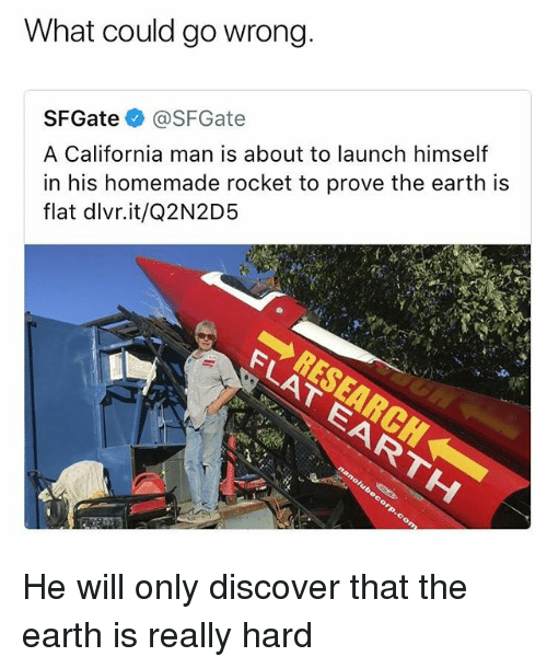 Memes, California, and Discover: What could go wrong  SFGate @SFGate  A California man is about to launch himself  in his homemade rocket to prove the earth is  flat dlvr.it/Q2N2D5 He will only discover that the earth is really hard