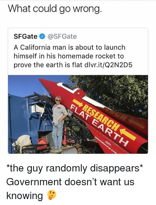 Memes, California, and Earth: What could go wrong  SFGate@SFGate  A California man is about to launch  himself in his homemade rocket to  prove the earth is flat dlvr.it/Q2N2D5 *the guy randomly disappears* Government doesn't want us knowing 🤔