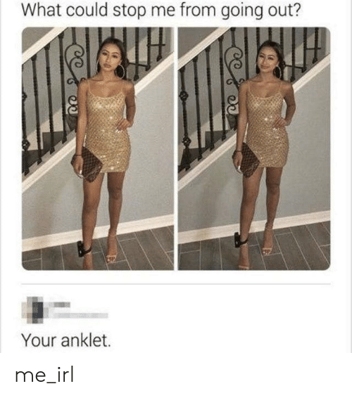 anklet: What could stop me from going out?  Your anklet. me_irl