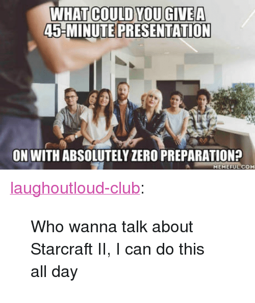 """StarCraft: WHAT COULD YOUGIVEA  45-MINUTE PRESENTATION  ON WITH ABSOLUTELY ZERO PREPARATION?  MEMEFULCOM <p><a href=""""http://laughoutloud-club.tumblr.com/post/165782997869/who-wanna-talk-about-starcraft-ii-i-can-do-this"""" class=""""tumblr_blog"""">laughoutloud-club</a>:</p>  <blockquote><p>Who wanna talk about Starcraft II, I can do this all day</p></blockquote>"""