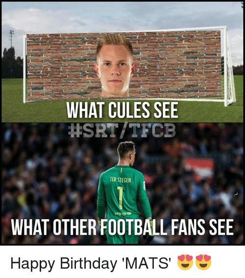 Ter Stegen: WHAT CULES SEE  HSRT/TFCB  TER STEGEN  WHAT OTHER FOOTBALL FANS SEE Happy Birthday 'MATS' 😍😍