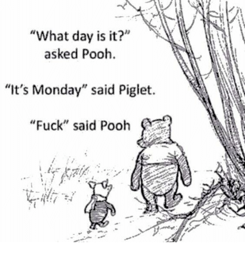 "Dank, Piglet, and What Day Is It: ""What day is it?""  asked Pooh.  ""It's Monday"" said Piglet  ""Fuck"" said Pooh"