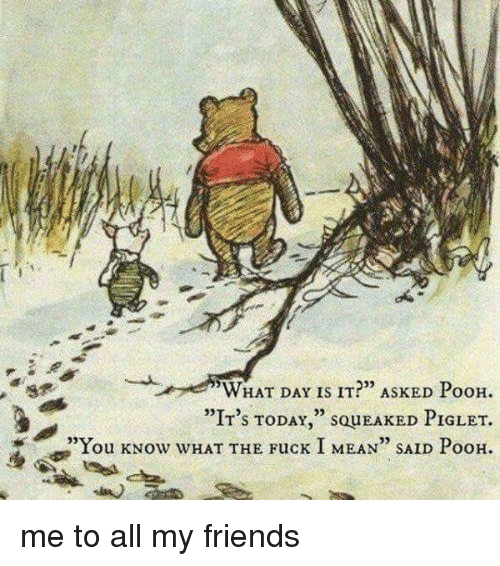 """piglets: WHAT DAY IS IT?"""" ASKED PooH.  """"IT's TODAY  SQUEAKED PIGLET.  """"You kNow WHAT THE Fuck I MEAN"""" SAID PooH. me to all my friends"""
