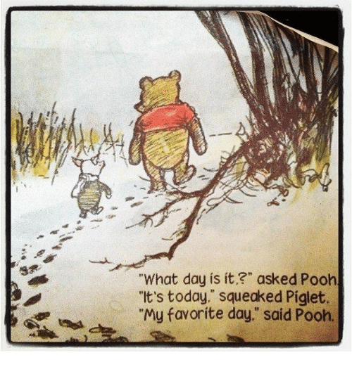 "Piglet, What Day Is It, and Pooh: ""What day is it,?"" asked Pooh  ""It's today,"" squeaked Piglet.  ""My favorite day,"" said Pooh."