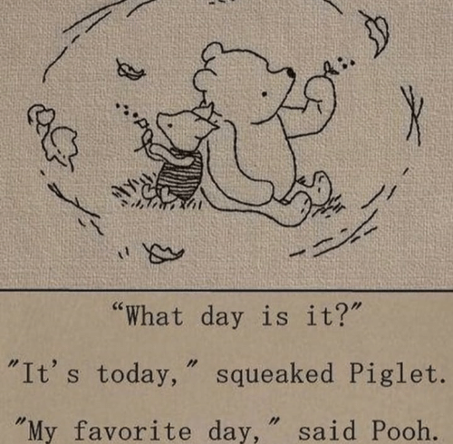 "Today, Day, and Piglet: ""What day is it?  ""It's today, "" squeaked Piglet.  My favorite day, "" said Pooh."
