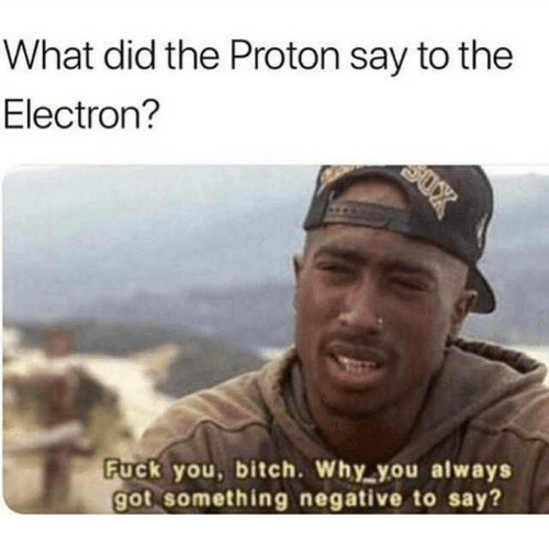 Bitch, Dank, and Fuck You: What did the Proton say to the  Electron?  Fuck you, bitch. Why you always  got something negative to say?