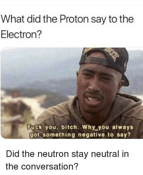 Bitch, Fuck You, and Memes: What did the Proton say to the  Electron?  Fuck you, bitch. Why you always  got something negative to say? Did the neutron stay neutral in the conversation?